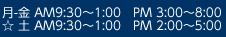 月・金AM9:30~1:00 PM 3:00~8:00 ☆ 土AM9:30~1:00 PM 2:00~5:00